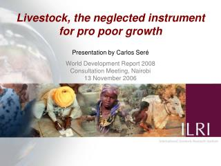Livestock, the neglected instrument  for pro poor growth   Presentation by Carlos Ser é