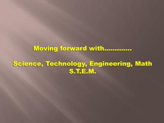 Moving  f orward  w ith…………. Science , Technology, Engineering, Math S.T.E.M.