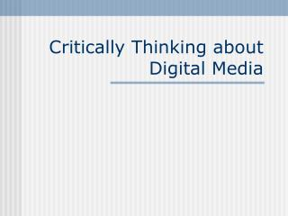 Critically Thinking about Digital Media