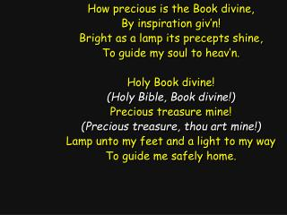 How precious is the Book divine, By inspiration giv'n! Bright as a lamp its precepts shine,