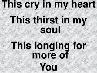 This cry in my heart This thirst in my soul This longing for more of  You
