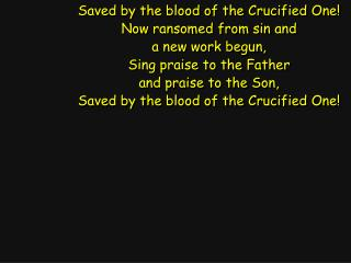 Saved by the blood of the Crucified One! Now ransomed from sin and a new work begun,
