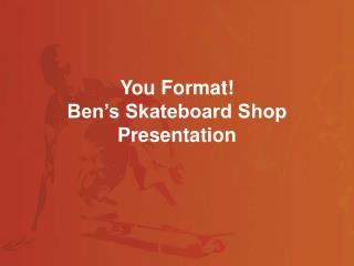 You Format! Ben�s Skateboard Shop Presentation