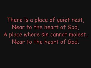There is a place of quiet rest, Near to the heart of God, A place where sin cannot molest,