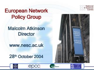 European Network Policy Group Malcolm Atkinson Director nesc.ac.uk 28 th  October 2004