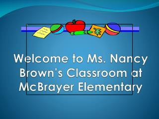 Welcome to Ms. Nancy Brown's Classroom at  McBrayer  Elementary