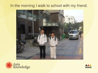 In the morning I walk to school with my friend.