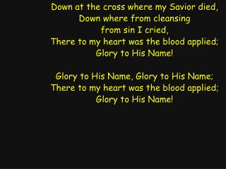 Down at the cross where my Savior died, Down where from cleansing