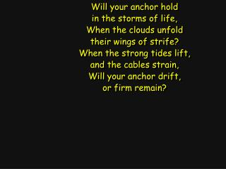 Will your anchor hold in the storms of life, When the clouds unfold their wings of strife?