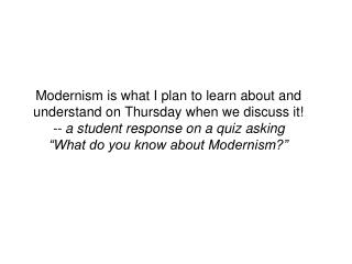 Modernism is a form of writing  where the individual is  alienated from society. -- student