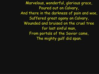Marvelous, wonderful, glorious grace, Poured out on Calvary,