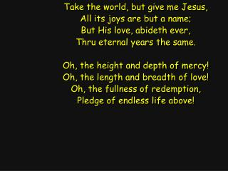 Take the world, but give me Jesus, All its joys are but a name; But His love, abideth ever,