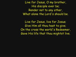 Live for Jesus, O my brother, His disciple ever be; Render not to any other,