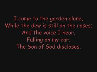 I come to the garden alone, While the dew is still on the roses; And the voice I hear,