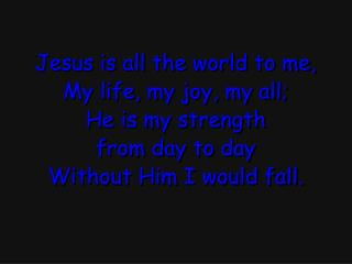 Jesus is all the world to me, My life, my joy, my all; He is my strength