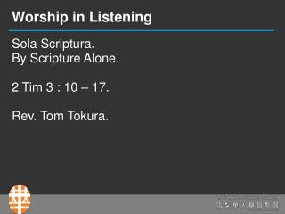Sola Scriptura. By Scripture Alone. 2 Tim 3 : 10 – 17. Rev. Tom Tokura.
