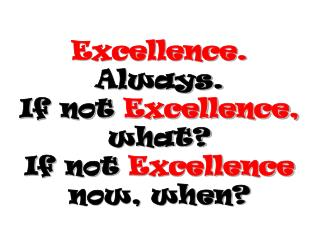Excellence. Always.  If not Excellence, what? If not Excellence now, when?