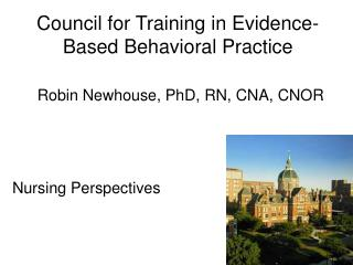 Council for Training in Evidence-Based Behavioral Practice   Robin Newhouse, PhD, RN, CNA, CNOR
