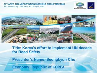 Title: Korea's effort to implement UN decade for Road Safety Presenter's Name: Seongkyun Cho