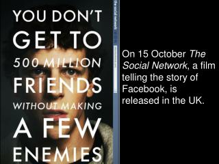 On 15 October  The Social Network , a film telling the story of Facebook, is released in the UK.