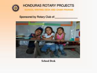 HONDURAS ROTARY PROJECTS  SCHOOL WRITING DESK AND CHAIR PRORAM   Sponsored by Rotary Club of:_______________