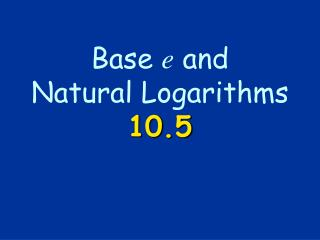 Base  e  and  Natural Logarithms 10.5