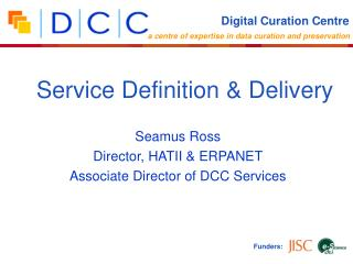 Seamus Ross Director, HATII & ERPANET Associate Director of DCC Services