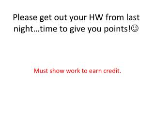 Please get out your HW from last night…time to give you points! 