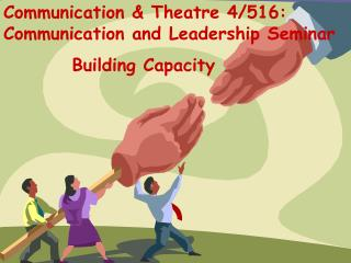 Communication & Theatre 4/516: Communication and Leadership Seminar          Building Capacity