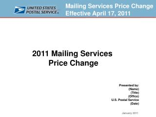 2011 Mailing Services  Price Change Presented by: (Name) (Title) (Office) U.S. Postal Service