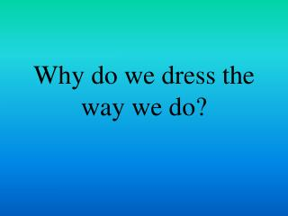 Why do we dress the way we do?