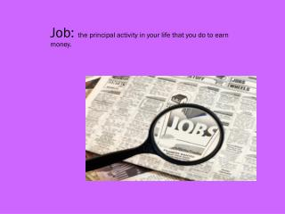 Job:  the principal activity in your life that you do to earn money.