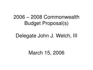 2006 – 2008 Commonwealth Budget Proposal(s) Delegate John J. Welch, III