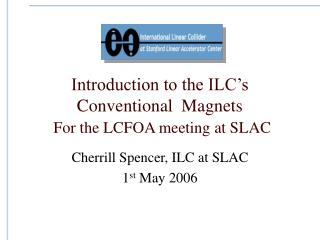 Introduction to the ILC's Conventional  Magnets For the LCFOA meeting at SLAC