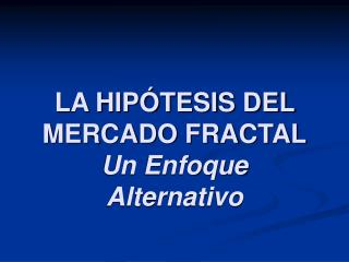 LA HIP TESIS DEL MERCADO FRACTAL Un Enfoque Alternativo