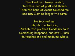 Shackled by a heavy burden, 'Neath a load of guilt and shame- Then the hand of Jesus touched me,