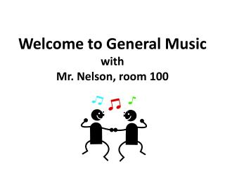 Welcome to General Music with Mr.  Nelson, room 100