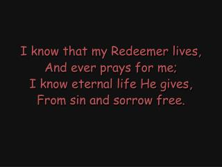 I know that my Redeemer lives, And ever prays for me; I know eternal life He gives,