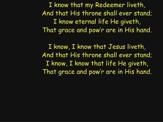 I know that my Redeemer liveth, And that His throne shall ever stand;
