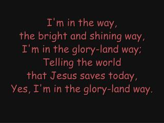 I'm in the way, the bright and shining way, I'm in the glory-land way; Telling the world