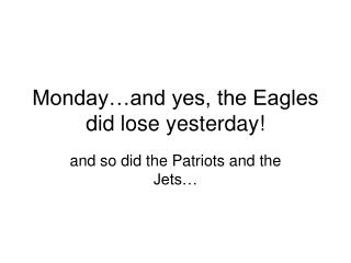Monday…and yes, the Eagles did lose yesterday!