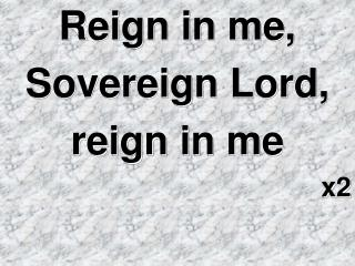 Reign in me,   Sovereign Lord,  reign in me x2