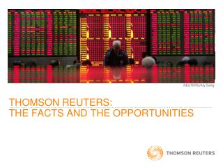 THOMSON REUTERS:  THE FACTS AND THE OPPORTUNITIES