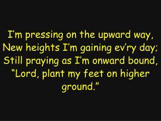 I�m pressing on the upward way, New heights I�m gaining ev�ry day;