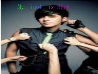 My idol is Show