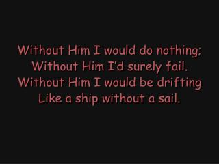 Without Him I would be dying; Without Him I�d be enslaved. Without Him