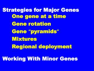 "Strategies for Major Genes		 One gene at a time 		Gene rotation 		Gene  "" pyramids "" 		Mixtures"
