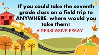 If you could take the seventh grade class on a field trip to ANYWHERE, where would you take them?