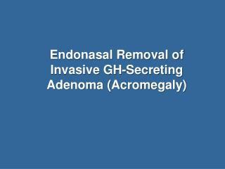 Endonasal Removal of Invasive GH-Secreting Adenoma (Acromegaly)