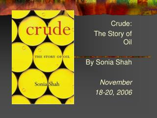 Crude: The Story of Oil By Sonia Shah November  18-20, 2006